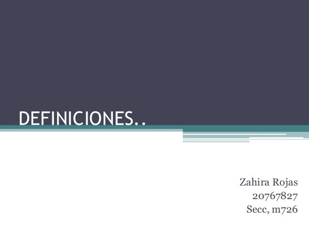 DEFINICIONES.. Zahira Rojas 20767827 Secc, m726