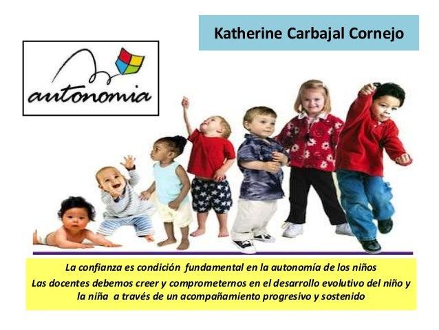 La confianza es condición fundamental en la autonomía de los niños Las docentes debemos creer y comprometernos en el desar...