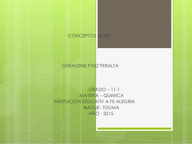 CONCEPTOS DE PH GERALDINE PAEZ PERALTA GRADO – 11-1 MATERIA – QUIMICA INSTITUCION EDUCATIV A FE ALEGRIA IBAGUE- TOLIMA AÑO...