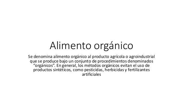 Alimento orgánico Se denomina alimento orgánico al producto agrícola o agroindustrial que se produce bajo un conjunto de p...