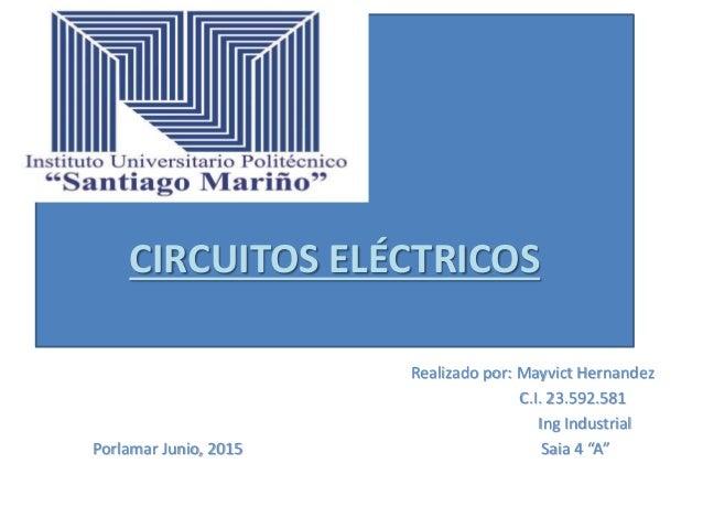"""CIRCUITOS ELÉCTRICOS Realizado por: Mayvict Hernandez C.I. 23.592.581 Ing Industrial Porlamar Junio, 2015 Saia 4 """"A"""""""