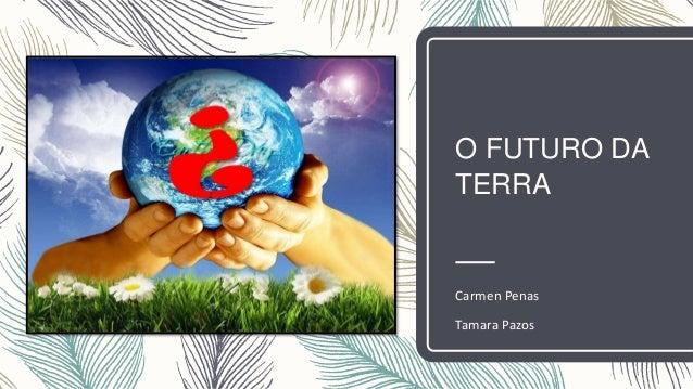 O FUTURO DA TERRA Carmen Penas Tamara Pazos