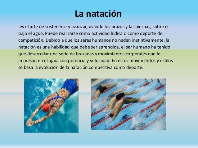 La natación es el arte de sostenerse y avanzar, usando los brazos y las piernas, sobre o bajo el agua. Puede realizarse co...