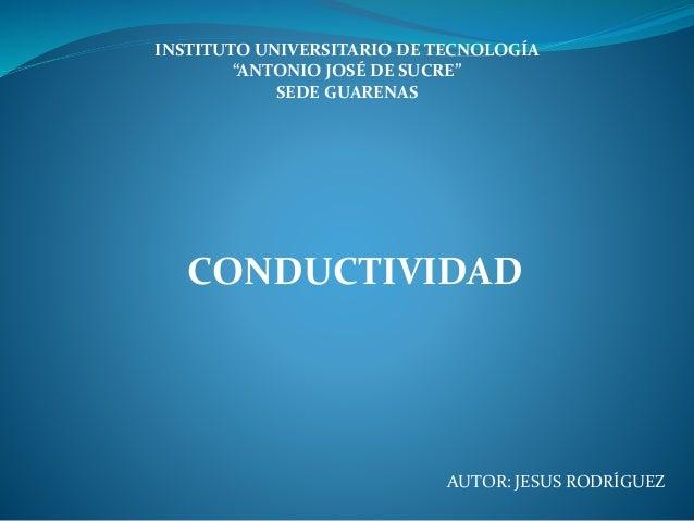 """INSTITUTO UNIVERSITARIO DE TECNOLOGÍA """"ANTONIO JOSÉ DE SUCRE"""" SEDE GUARENAS AUTOR: JESUS RODRÍGUEZ CONDUCTIVIDAD"""