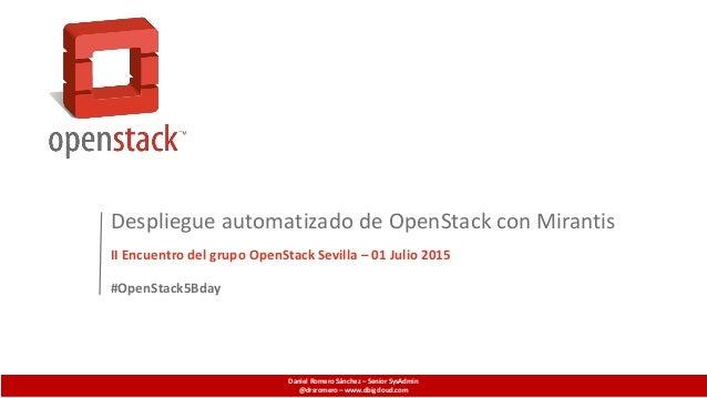 Despliegue automatizado de OpenStack con Mirantis II Encuentro del grupo OpenStack Sevilla – 01 Julio 2015 Daniel Romero S...