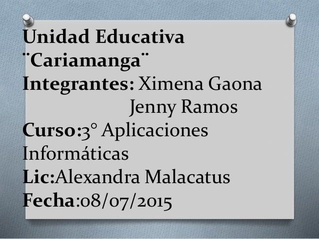 Unidad Educativa ¨Cariamanga¨ Integrantes: Ximena Gaona Jenny Ramos Curso:3° Aplicaciones Informáticas Lic:Alexandra Malac...