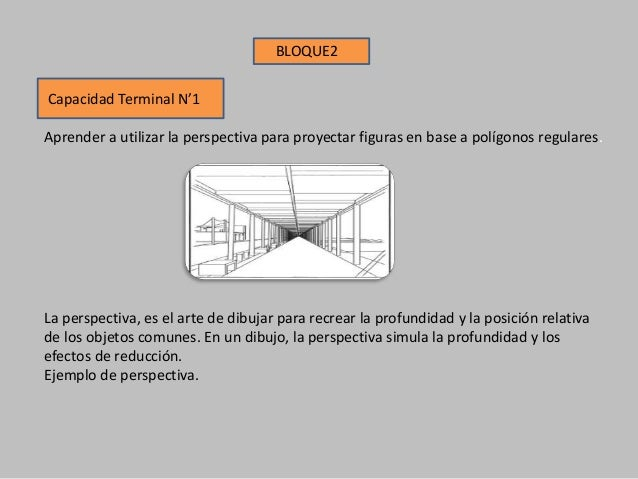 Capacidad Terminal N'1 Aprender a utilizar la perspectiva para proyectar figuras en base a polígonos regulares. BLOQUE2 La...