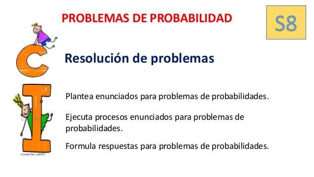 S8PROBLEMAS DE PROBABILIDAD Plantea enunciados para problemas de probabilidades. Resolución de problemas Ejecuta procesos ...