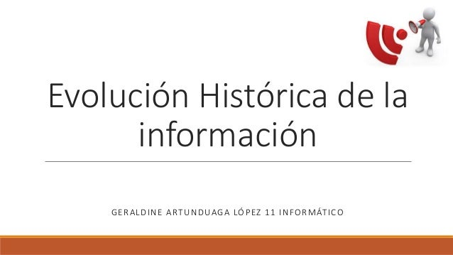 Evolución Histórica de la información GERALDINE ARTUNDUAGA LÓPEZ 11 INFORMÁTICO