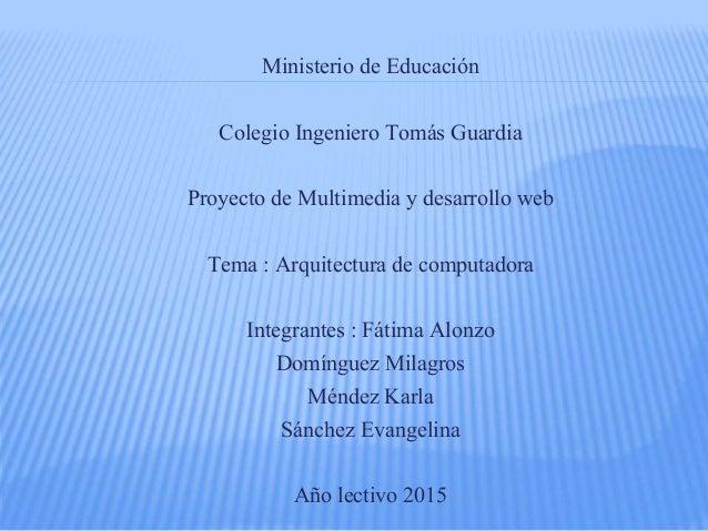 Ministerio de Educación Colegio Ingeniero Tomás Guardia Proyecto de Multimedia y desarrollo web Tema : Arquitectura de com...