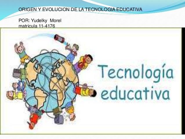 ORIGEN Y EVOLUCION DE LA TECNOLOGIA EDUCATIVA POR: Yudelky Morel matricula 11-4176