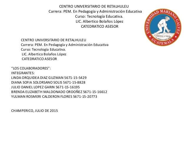 CENTRO UNIVERSITARIO DE RETALHULEU Carrera: PEM. En Pedagogía y Administración Educativa Curso: Tecnología Educativa. LIC....