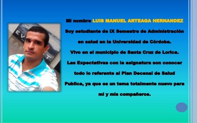 Mi nombre LUIS MANUEL ARTEAGA HERNANDEZ Soy estudiante de IX Semestre de Administración en salud en la Universidad de Córd...