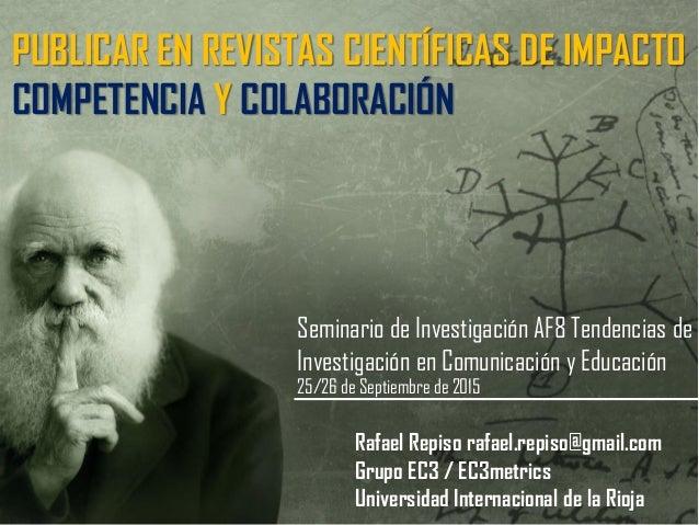 PUBLICAR EN REVISTAS CIENTÍFICAS DE IMPACTO COMPETENCIA Y COLABORACIÓN Rafael Repiso rafael.repiso@gmail.com Grupo EC3 / E...