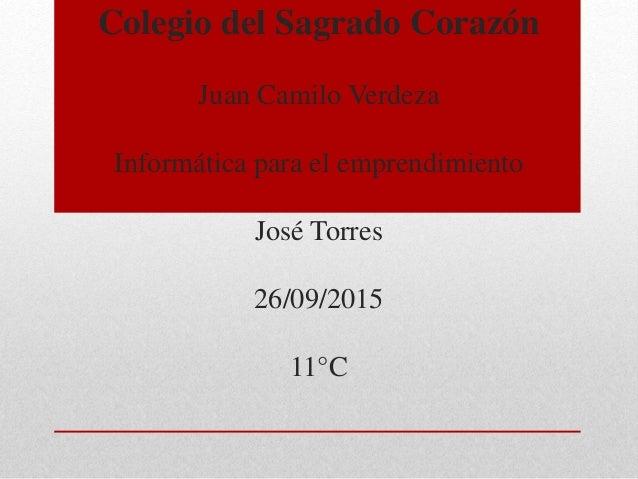 Colegio del Sagrado Corazón Juan Camilo Verdeza Informática para el emprendimiento José Torres 26/09/2015 11°C