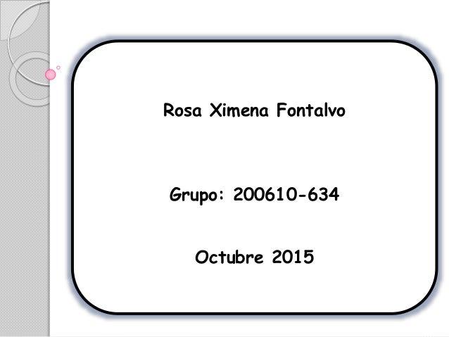 Rosa Ximena Fontalvo Grupo: 200610-634 Octubre 2015