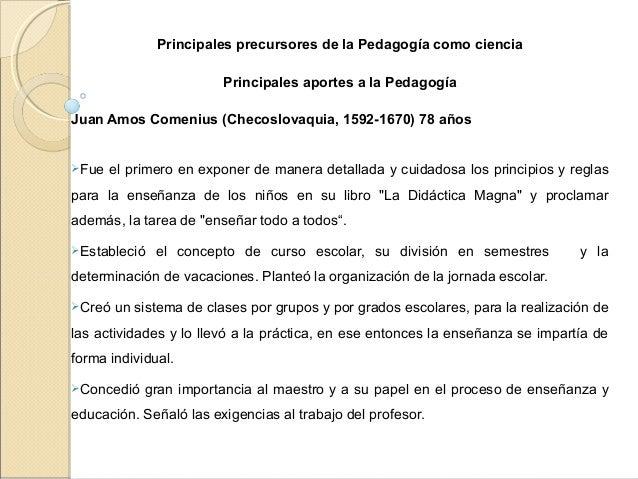 Principales precursores de la Pedagogía como ciencia Principales aportes a la Pedagogía  Juan Amos Comenius (Checoslovaqu...