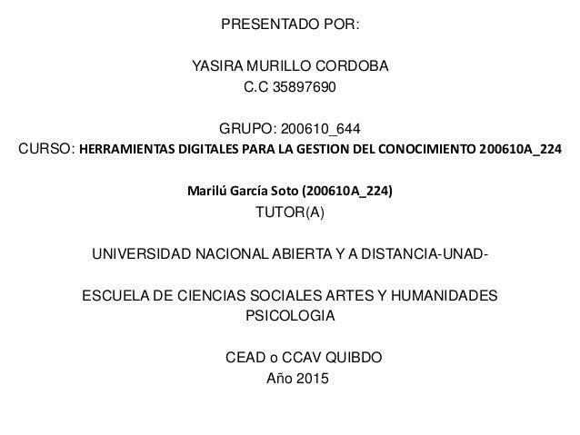 PRESENTADO POR: YASIRA MURILLO CORDOBA C.C 35897690 GRUPO: 200610_644 CURSO: HERRAMIENTAS DIGITALES PARA LA GESTION DEL CO...