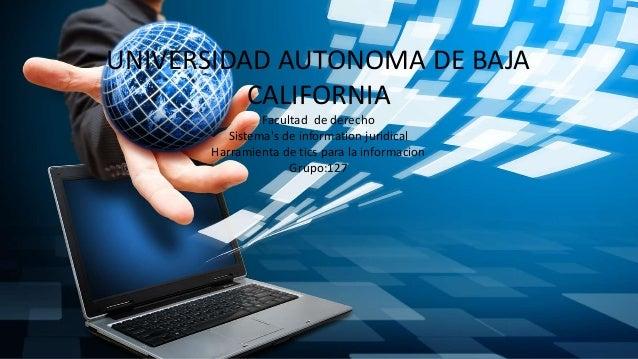 UNIVERSIDAD AUTONOMA DE BAJA CALIFORNIA Facultad de derecho Sistema's de information juridical Harramienta de tics para la...