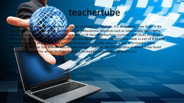 teachertube TeacherTube is a video sharing website similar to, and based on, YouTube. It is designed to allow those in the...