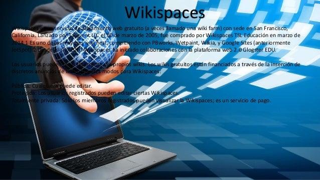 Wikispaces Wikispaces es un servicio de alojamiento web gratuito (a veces llamado una wiki farm) con sede en San Francisco...