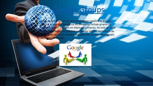 Google Groups Grupos de Google es un servicio gratuito creado por Google Inc. en el cual se crean foros de discusión, incl...