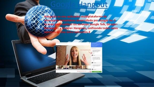 Google Hangout Hangouts es una aplicación multiplataforma de mensajería instantánea desarrollada por Google Inc.3 Se creó ...