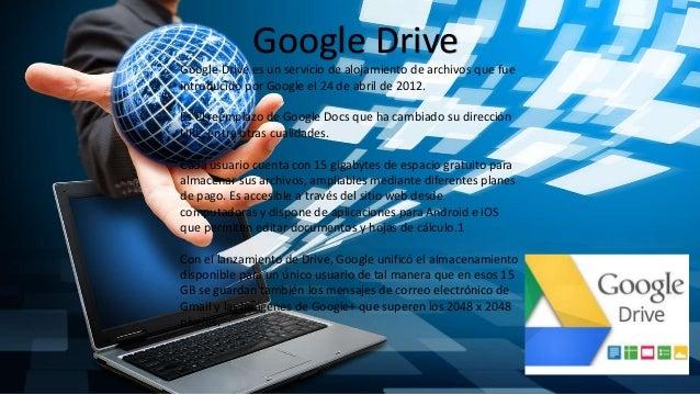 Google Drive Google Drive es un servicio de alojamiento de archivos que fue introducido por Google el 24 de abril de 2012....