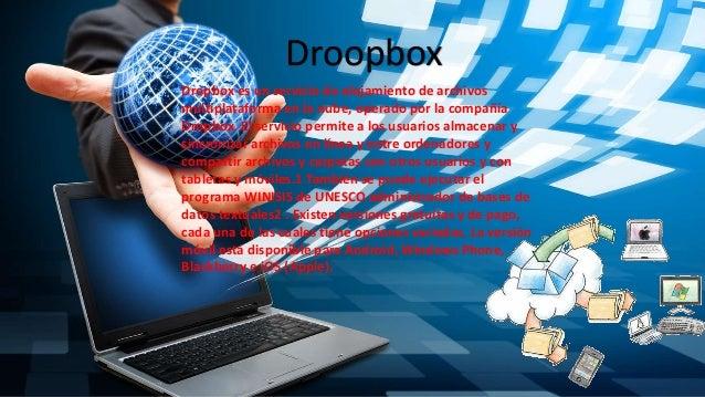 Droopbox Dropbox es un servicio de alojamiento de archivos multiplataforma en la nube, operado por la compañía Dropbox. El...