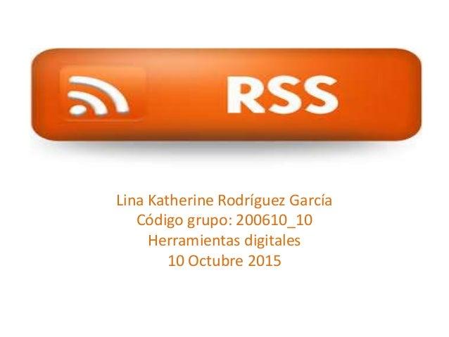 Lina Katherine Rodríguez García Código grupo: 200610_10 Herramientas digitales 10 Octubre 2015
