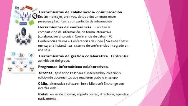 Herramientas de colaboración- comunicación. Envían mensajes, archivos, datos o documentos entre personas y facilitan la co...