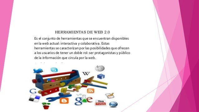 HERRAMIENTAS DE WEB 2.0 Es el conjunto de herramientas que se encuentran disponibles en la web actual: interactiva y colab...
