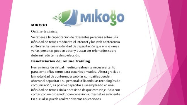 MIKOGO Online training Se refiere a la capacitación de diferentes personas sobre una infinidad de temas mediante el Intern...