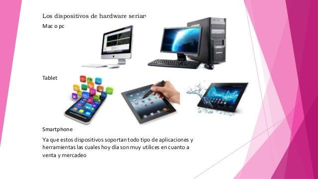Los dispositivos de hardware serian Mac o pc Tablet Smartphone Ya que estos dispositivos soportan todo tipo de aplicacione...