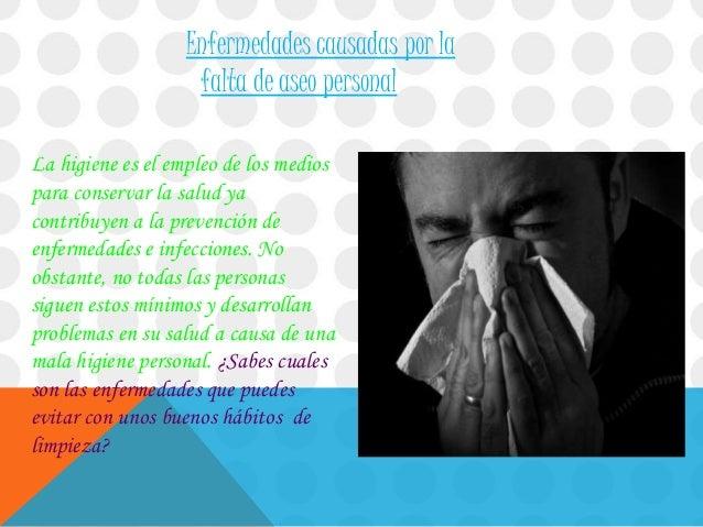 Enfermedades causadas por la falta de aseo personal La higiene es el empleo de los medios para conservar la salud ya contr...