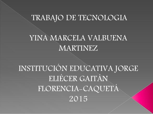 TRABAJO DE TECNOLOGIA YINA MARCELA VALBUENA MARTINEZ INSTITUCIÓN EDUCATIVA JORGE ELIÉCER GAITÁN FLORENCIA-CAQUETÁ 2015