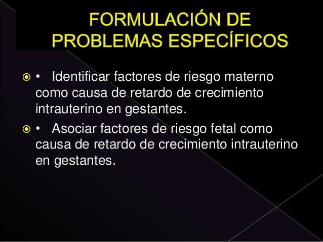  • Identificar factores de riesgo materno como causa de retardo de crecimiento intrauterino en gestantes.  • Asociar fac...