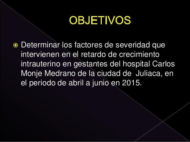  Determinar los factores de severidad que intervienen en el retardo de crecimiento intrauterino en gestantes del hospital...