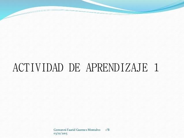 ACTIVIDAD DE APRENDIZAJE 1 Geovanni Faarid Guemez Montalvo 1°B 03/12/2015