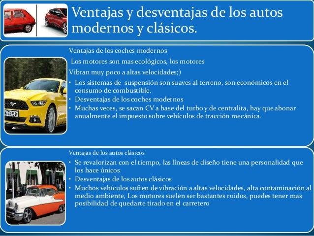 Ventajas y desventajas de los autos modernos y clásicos. Ventajas de los coches modernos Los motores son mas ecológicos, l...