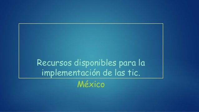 Recursos disponibles para la implementación de las tic. México