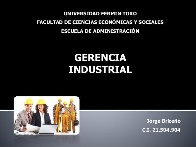 UNIVERSIDAD FERMIN TORO FACULTAD DE CIENCIAS ECONÓMICAS Y SOCIALES ESCUELA DE ADMINISTRACIÓN GERENCIA INDUSTRIAL Jorge Bri...