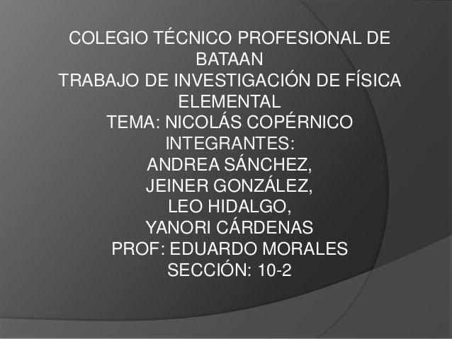 COLEGIO TÉCNICO PROFESIONAL DE BATAAN TRABAJO DE INVESTIGACIÓN DE FÍSICA ELEMENTAL TEMA: NICOLÁS COPÉRNICO INTEGRANTES: AN...