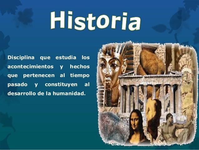 Disciplina que estudia los acontecimientos y hechos que pertenecen al tiempo pasado y constituyen al desarrollo de la huma...