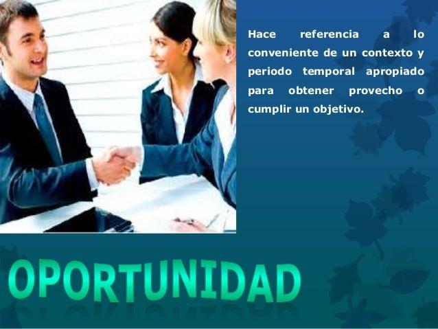 Hace referencia a lo conveniente de un contexto y periodo temporal apropiado para obtener provecho o cumplir un objetivo.