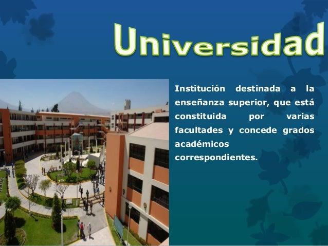 Institución destinada a la enseñanza superior, que está constituida por varias facultades y concede grados académicos corr...