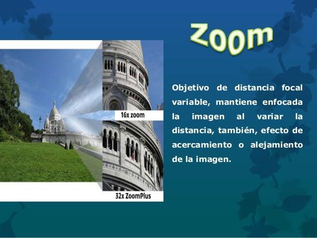 Objetivo de distancia focal variable, mantiene enfocada la imagen al variar la distancia, también, efecto de acercamiento ...