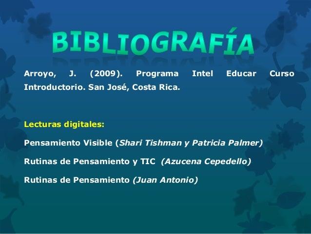 Arroyo, J. (2009). Programa Intel Educar Curso Introductorio. San José, Costa Rica. Lecturas digitales: Pensamiento Visibl...