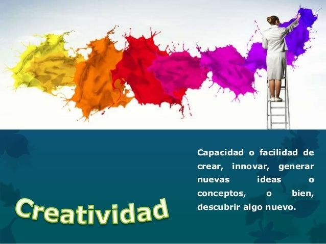 Capacidad o facilidad de crear, innovar, generar nuevas ideas o conceptos, o bien, descubrir algo nuevo.