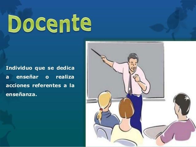 Individuo que se dedica a enseñar o realiza acciones referentes a la enseñanza.